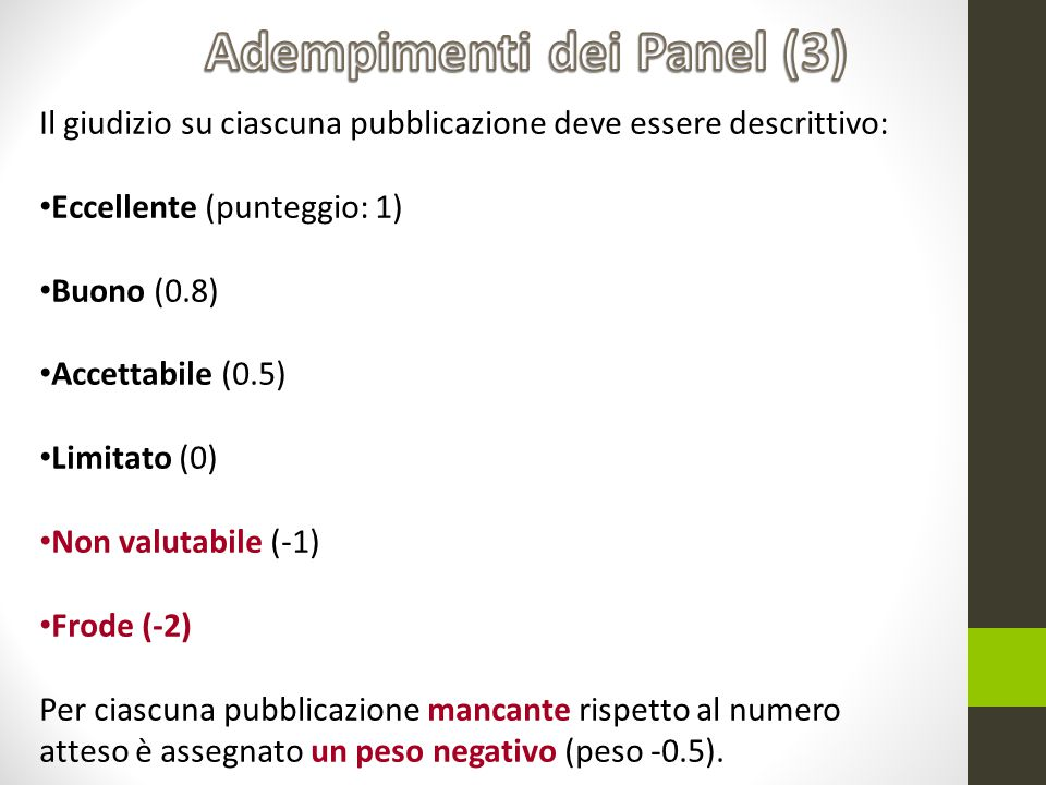 Il giudizio su ciascuna pubblicazione deve essere descrittivo: Eccellente (punteggio: 1) Buono (0.8) Accettabile (0.5) Limitato (0) Non valutabile (-1) Frode (-2) Per ciascuna pubblicazione mancante rispetto al numero atteso è assegnato un peso negativo (peso -0.5).
