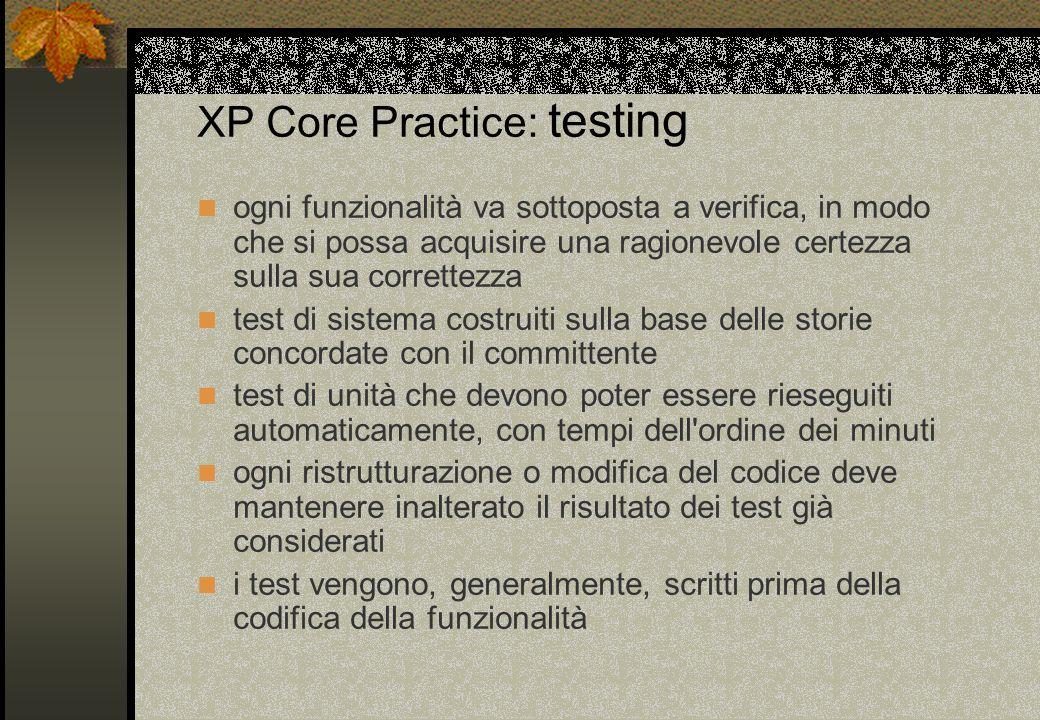 XP Core Practice: testing ogni funzionalità va sottoposta a verifica, in modo che si possa acquisire una ragionevole certezza sulla sua correttezza te