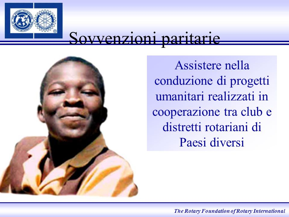 Sovvenzioni paritarie Assistere nella conduzione di progetti umanitari realizzati in cooperazione tra club e distretti rotariani di Paesi diversi The Rotary Foundation of Rotary International