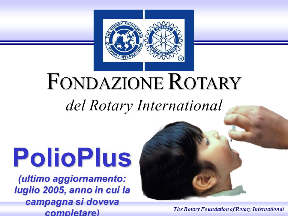 The Rotary Foundation of Rotary International F ONDAZIONE R OTARY F ONDAZIONE R OTARY del Rotary International PolioPlus (ultimo aggiornamento: luglio 2005, anno in cui la campagna si doveva completare)