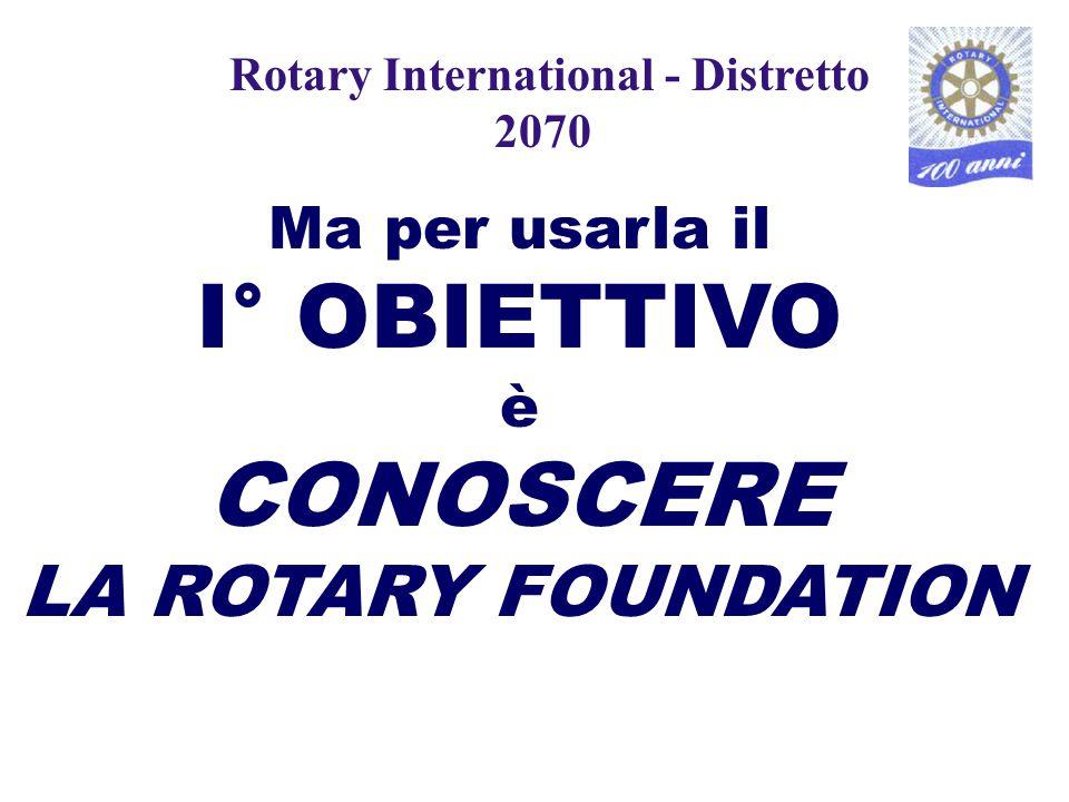 Ma per usarla il I° OBIETTIVO è CONOSCERE LA ROTARY FOUNDATION Rotary International - Distretto 2070