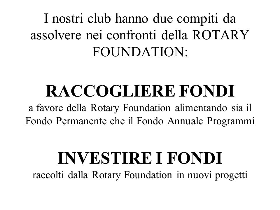 I nostri club hanno due compiti da assolvere nei confronti della ROTARY FOUNDATION: RACCOGLIERE FONDI a favore della Rotary Foundation alimentando sia il Fondo Permanente che il Fondo Annuale Programmi INVESTIRE I FONDI raccolti dalla Rotary Foundation in nuovi progetti