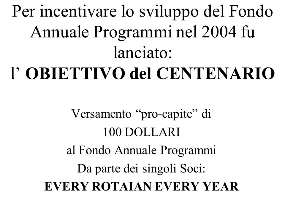 """Per incentivare lo sviluppo del Fondo Annuale Programmi nel 2004 fu lanciato: l' OBIETTIVO del CENTENARIO Versamento """"pro-capite"""" di 100 DOLLARI al Fo"""