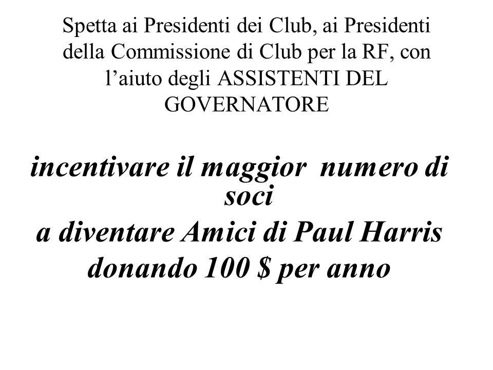 incentivare il maggior numero di soci a diventare Amici di Paul Harris donando 100 $ per anno Spetta ai Presidenti dei Club, ai Presidenti della Commi