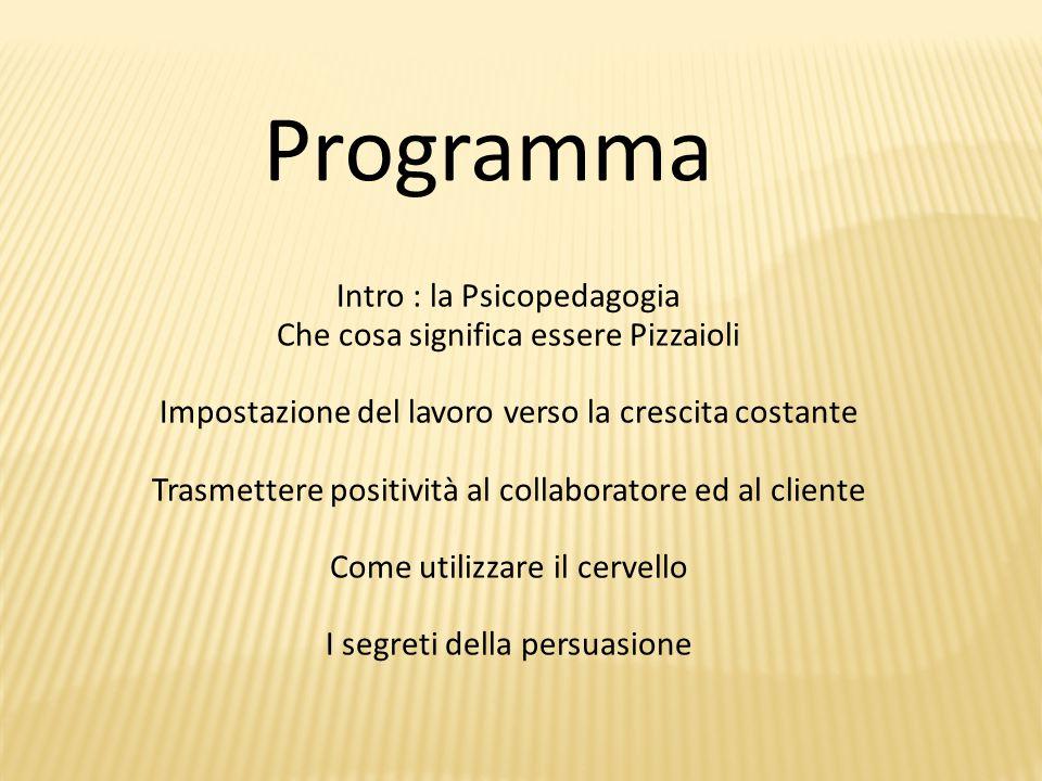 Programma Intro : la Psicopedagogia Che cosa significa essere Pizzaioli Impostazione del lavoro verso la crescita costante Trasmettere positività al collaboratore ed al cliente Come utilizzare il cervello I segreti della persuasione