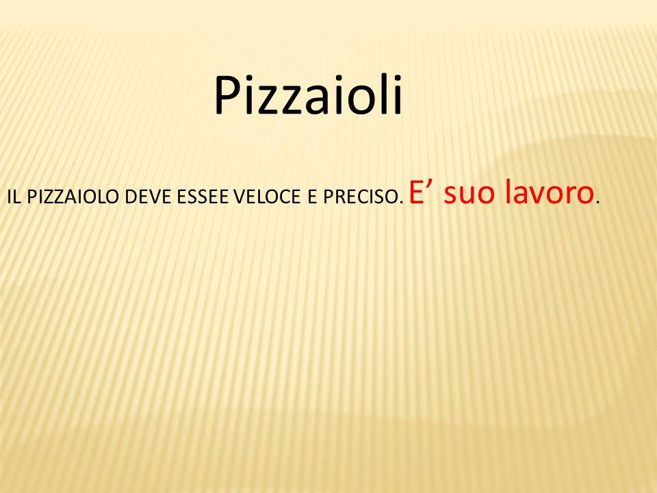 Pizzaioli IL PIZZAIOLO DEVE ESSEE VELOCE E PRECISO. E' suo lavoro.