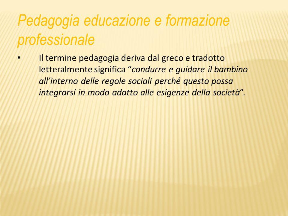 Pedagogia educazione e formazione professionale Il termine pedagogia deriva dal greco e tradotto letteralmente significa condurre e guidare il bambino all'interno delle regole sociali perché questo possa integrarsi in modo adatto alle esigenze della società .