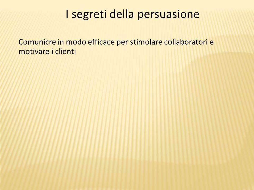 I segreti della persuasione Comunicre in modo efficace per stimolare collaboratori e motivare i clienti