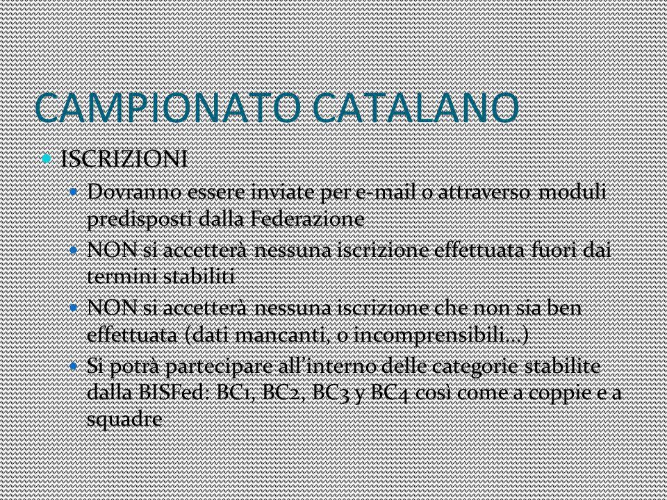 CAMPIONATO CATALANO ISCRIZIONI Dovranno essere inviate per e-mail o attraverso moduli predisposti dalla Federazione NON si accetterà nessuna iscrizione effettuata fuori dai termini stabiliti NON si accetterà nessuna iscrizione che non sia ben effettuata (dati mancanti, o incomprensibili...) Si potrà partecipare all'interno delle categorie stabilite dalla BISFed: BC1, BC2, BC3 y BC4 così come a coppie e a squadre