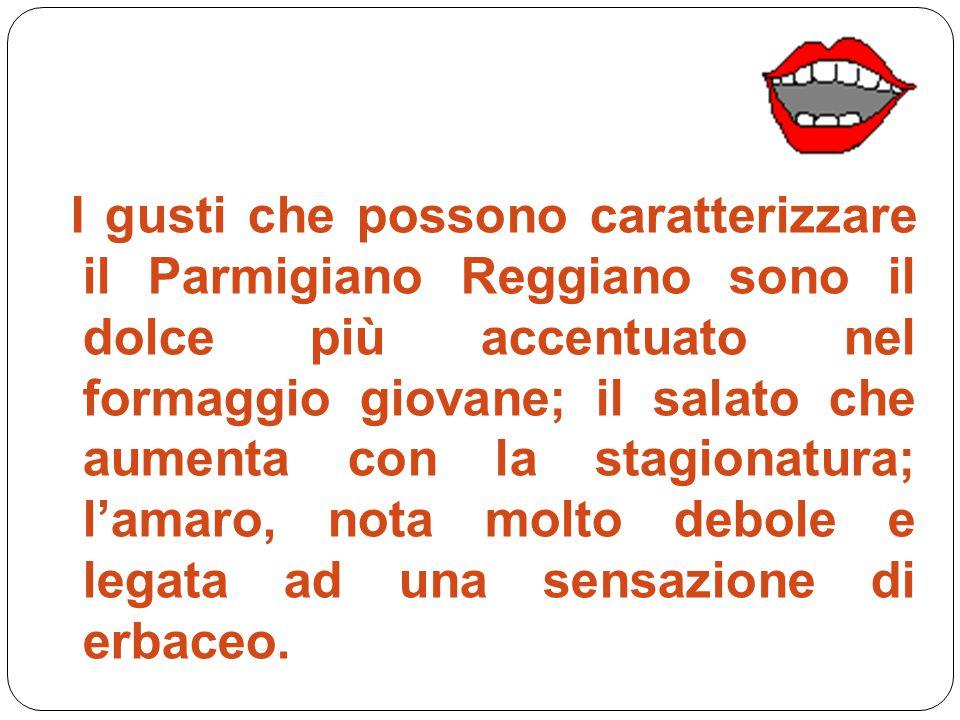 I gusti che possono caratterizzare il Parmigiano Reggiano sono il dolce più accentuato nel formaggio giovane; il salato che aumenta con la stagionatur