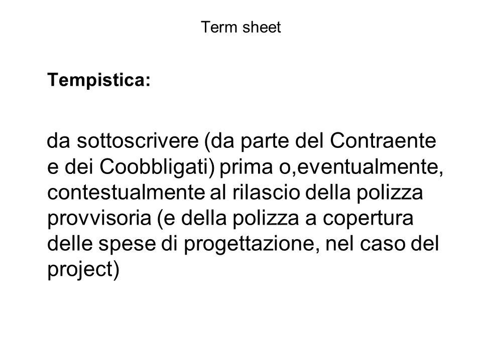 Term sheet Tempistica: da sottoscrivere (da parte del Contraente e dei Coobbligati) prima o,eventualmente, contestualmente al rilascio della polizza p