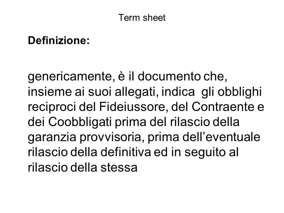 Term sheet Definizione: genericamente, è il documento che, insieme ai suoi allegati, indica gli obblighi reciproci del Fideiussore, del Contraente e d