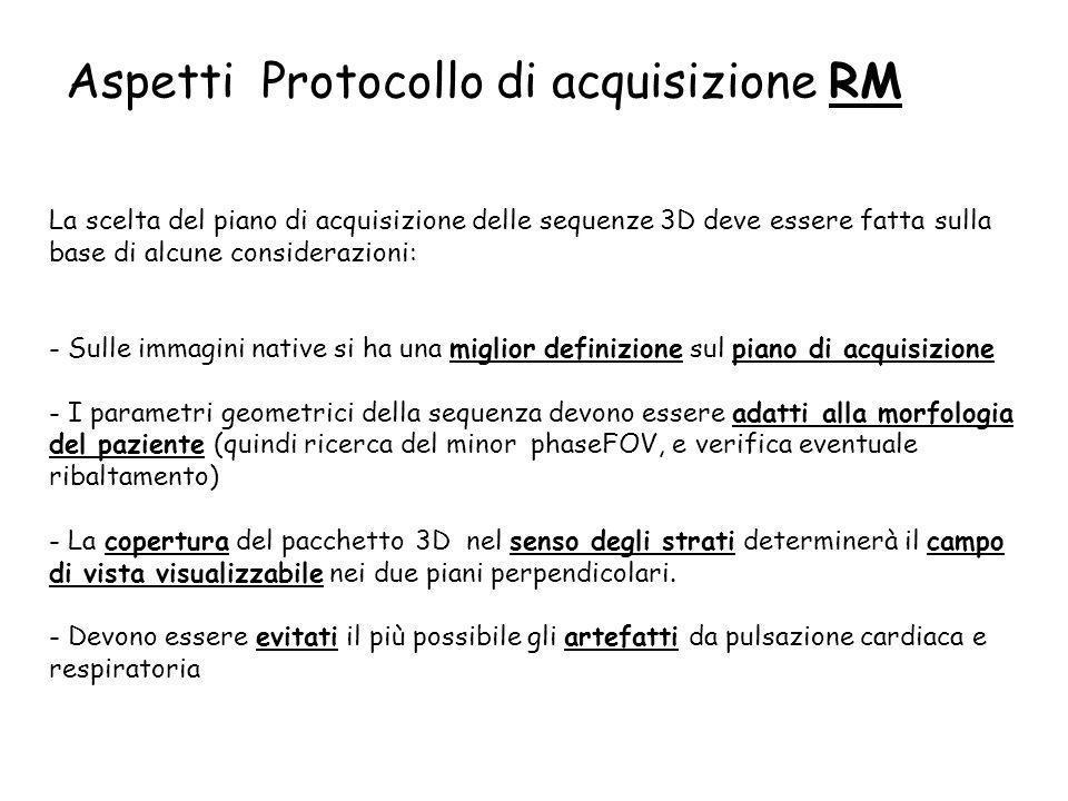 Aspetti Protocollo di acquisizione RM La scelta del piano di acquisizione delle sequenze 3D deve essere fatta sulla base di alcune considerazioni: - S