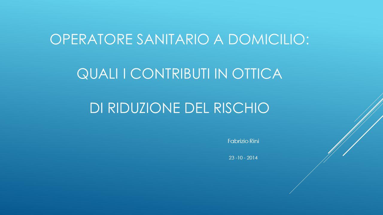 OPERATORE SANITARIO A DOMICILIO: QUALI I CONTRIBUTI IN OTTICA DI RIDUZIONE DEL RISCHIO Fabrizio Rini 23 -10 - 2014