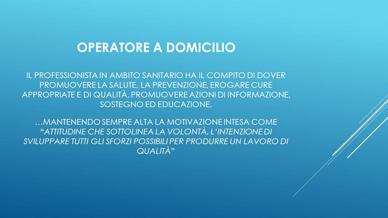 OPERATORE A DOMICILIO IL PROFESSIONISTA IN AMBITO SANITARIO HA IL COMPITO DI DOVER PROMUOVERE LA SALUTE, LA PREVENZIONE, EROGARE CURE APPROPRIATE E DI