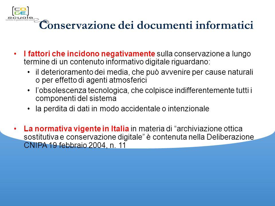 Conservazione dei documenti informatici I fattori che incidono negativamente sulla conservazione a lungo termine di un contenuto informativo digitale riguardano: il deterioramento dei media, che può avvenire per cause naturali o per effetto di agenti atmosferici l'obsolescenza tecnologica, che colpisce indifferentemente tutti i componenti del sistema la perdita di dati in modo accidentale o intenzionale La normativa vigente in Italia in materia di archiviazione ottica sostitutiva e conservazione digitale è contenuta nella Deliberazione CNIPA 19 febbraio 2004, n.