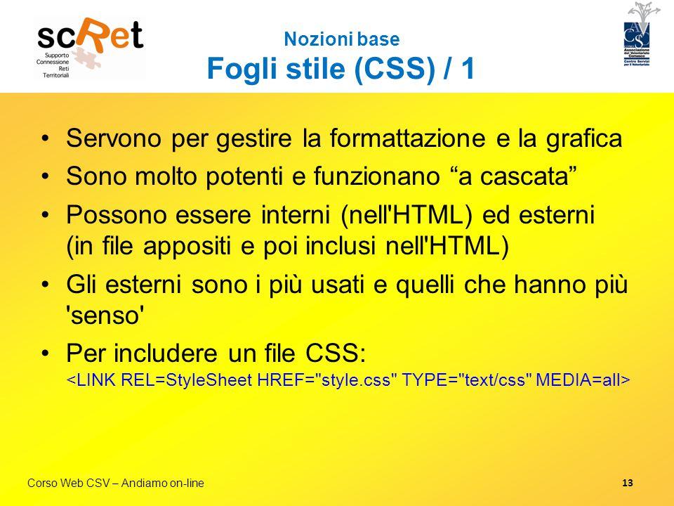 """Corso Web CSV – Andiamo on-line Nozioni base Fogli stile (CSS) / 1 Servono per gestire la formattazione e la grafica Sono molto potenti e funzionano """""""