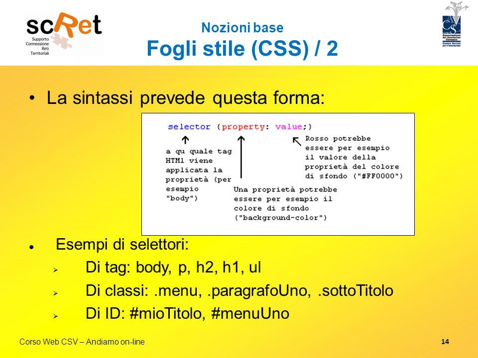 Corso Web CSV – Andiamo on-line Nozioni base Fogli stile (CSS) / 2 La sintassi prevede questa forma: Esempi di selettori:  Di tag: body, p, h2, h1, u
