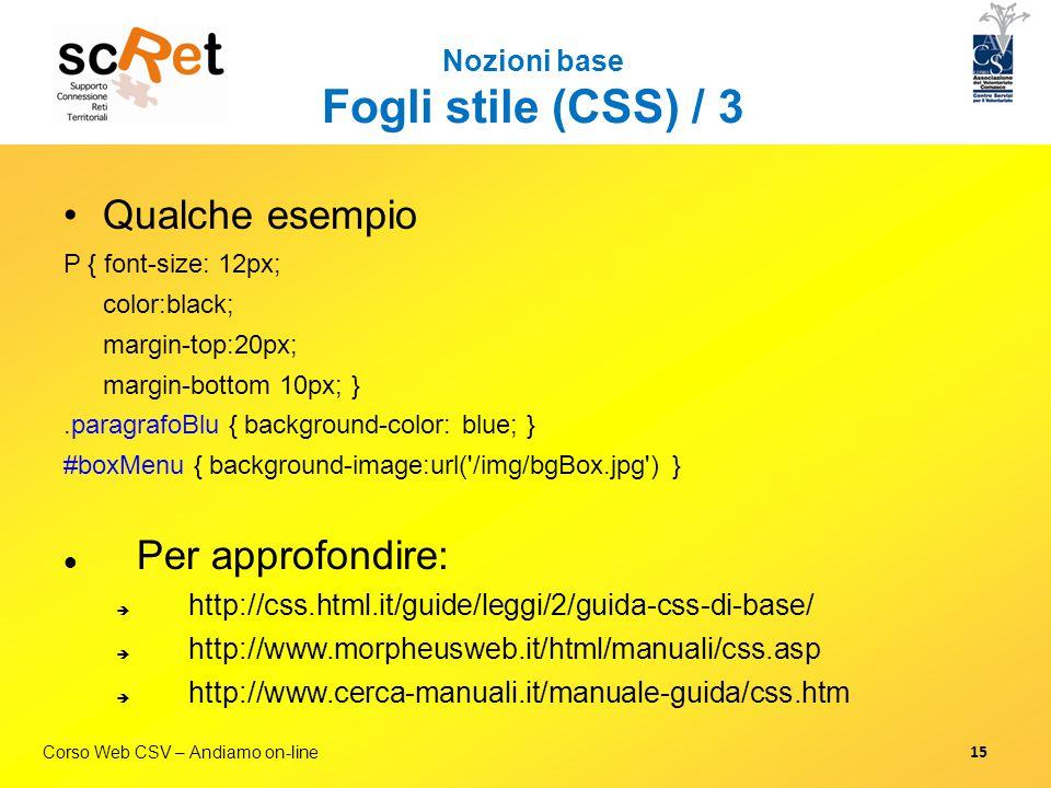 Corso Web CSV – Andiamo on-line Nozioni base Fogli stile (CSS) / 3 Qualche esempio P { font-size: 12px; color:black; margin-top:20px; margin-bottom 10