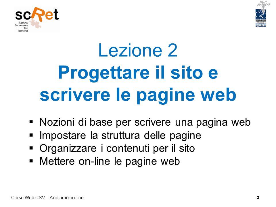 Corso Web CSV – Andiamo on-line 2 Lezione 2 Progettare il sito e scrivere le pagine web  Nozioni di base per scrivere una pagina web  Impostare la s