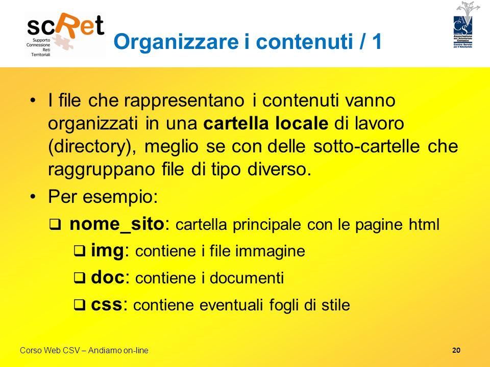 Corso Web CSV – Andiamo on-line Organizzare i contenuti / 1 I file che rappresentano i contenuti vanno organizzati in una cartella locale di lavoro (d