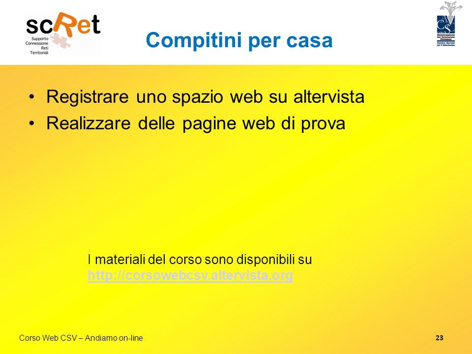 Corso Web CSV – Andiamo on-line Compitini per casa Registrare uno spazio web su altervista Realizzare delle pagine web di prova I materiali del corso