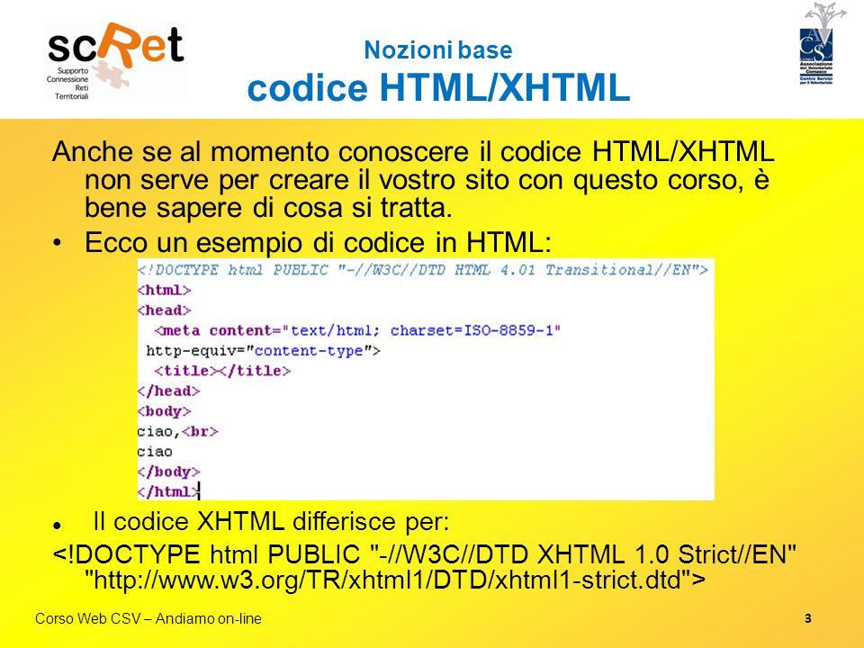 Corso Web CSV – Andiamo on-line Nozioni base Fogli stile (CSS) / 2 La sintassi prevede questa forma: Esempi di selettori:  Di tag: body, p, h2, h1, ul  Di classi:.menu,.paragrafoUno,.sottoTitolo  Di ID: #mioTitolo, #menuUno 14