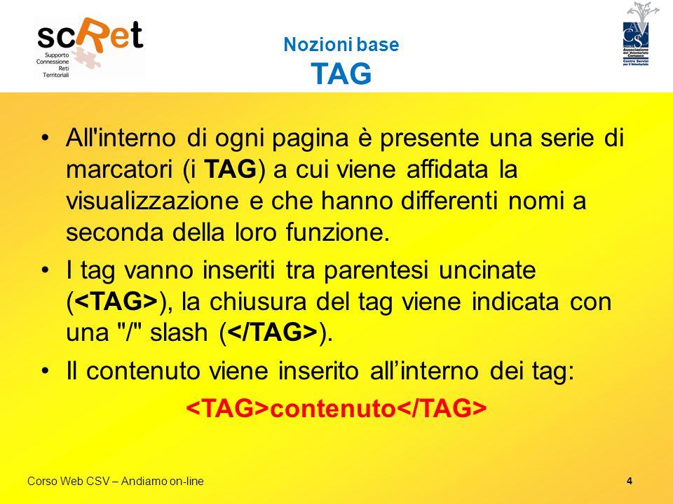 Corso Web CSV – Andiamo on-line Nozioni base Fogli stile (CSS) / 3 Qualche esempio P { font-size: 12px; color:black; margin-top:20px; margin-bottom 10px; }.paragrafoBlu { background-color: blue; } #boxMenu { background-image:url( /img/bgBox.jpg ) } Per approfondire:  http://css.html.it/guide/leggi/2/guida-css-di-base/  http://www.morpheusweb.it/html/manuali/css.asp  http://www.cerca-manuali.it/manuale-guida/css.htm 15