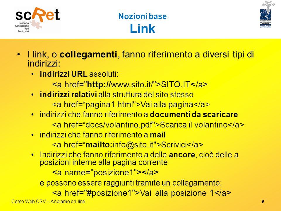 Corso Web CSV – Andiamo on-line Nozioni base Link I link, o collegamenti, fanno riferimento a diversi tipi di indirizzi: indirizzi URL assoluti: SITO.