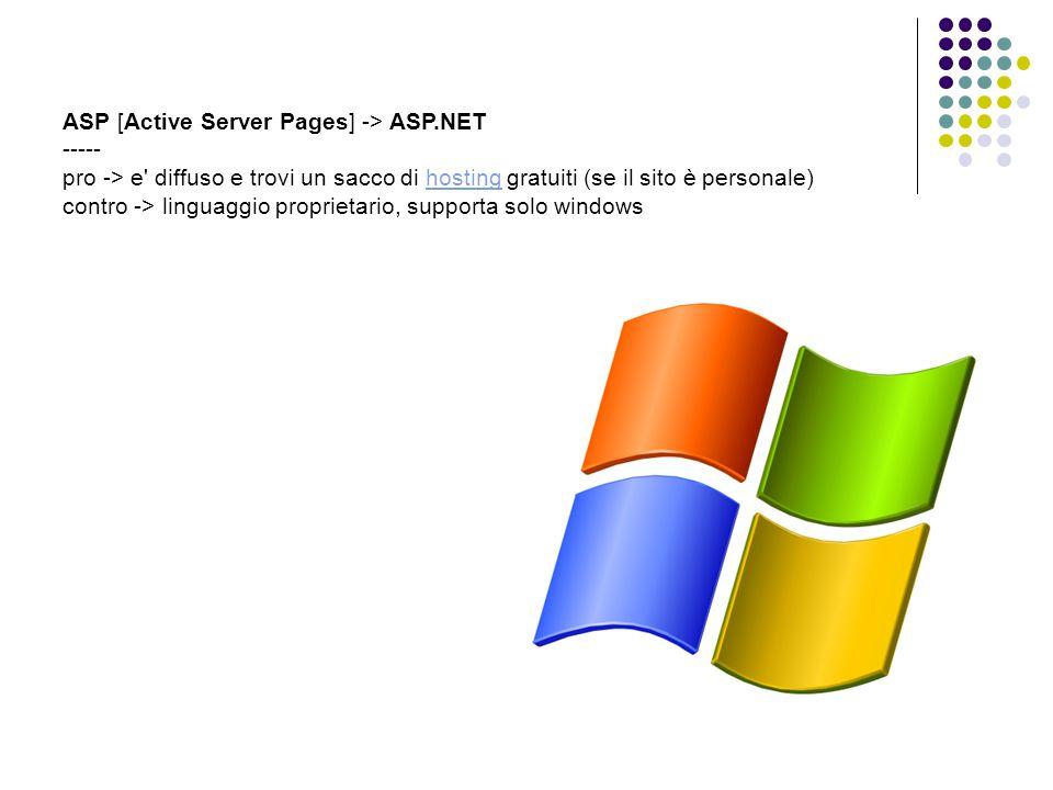 ASP [Active Server Pages] -> ASP.NET ----- pro -> e diffuso e trovi un sacco di hosting gratuiti (se il sito è personale) contro -> linguaggio proprietario, supporta solo windowshosting