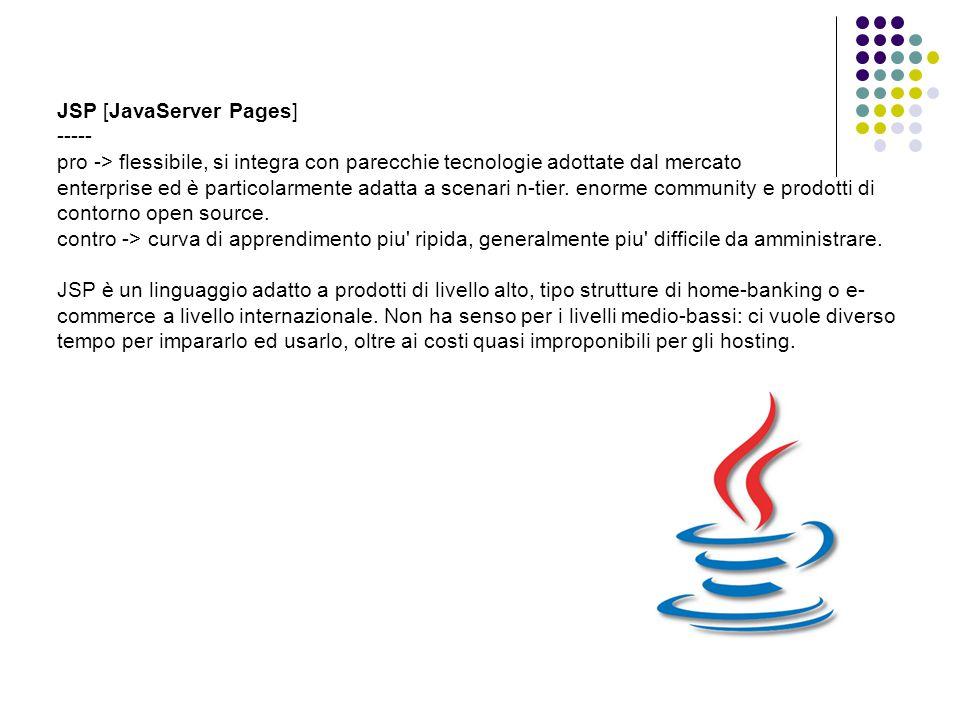 JSP [JavaServer Pages] ----- pro -> flessibile, si integra con parecchie tecnologie adottate dal mercato enterprise ed è particolarmente adatta a scenari n-tier.