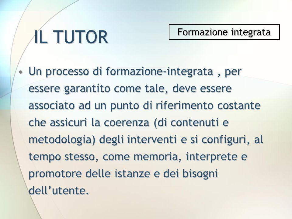 IL TUTOR Un processo di formazione-integrata, per essere garantito come tale, deve essere associato ad un punto di riferimento costante che assicuri l