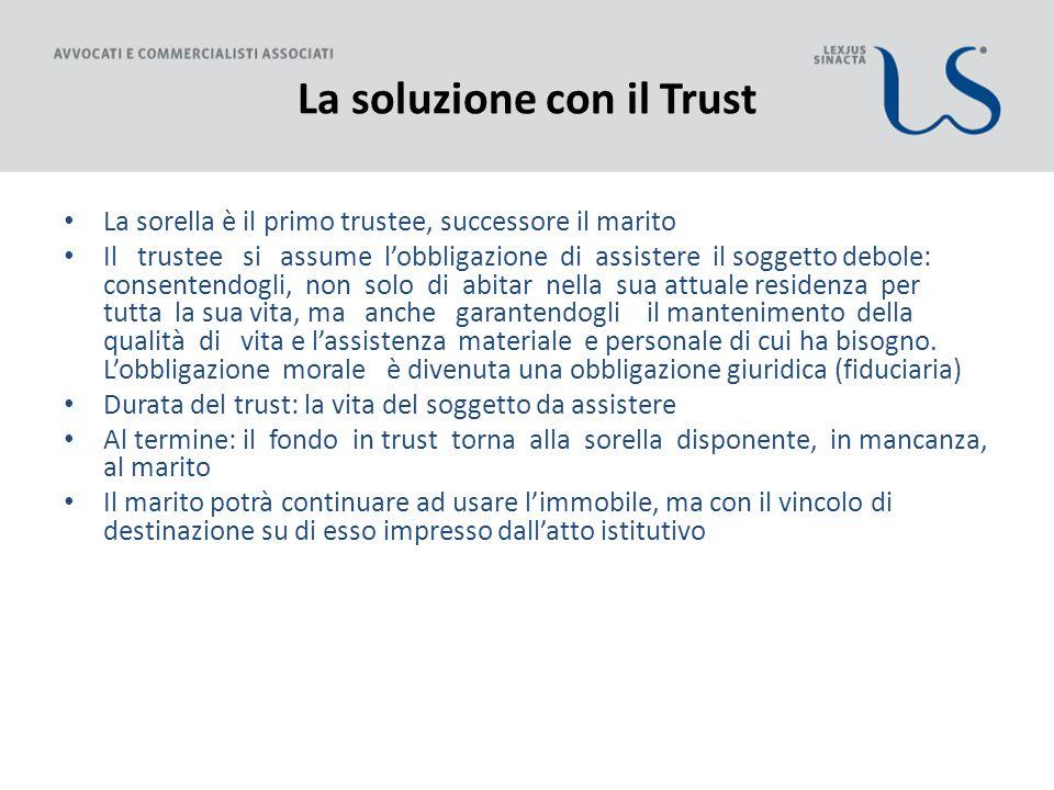 La soluzione con il Trust La sorella è il primo trustee, successore il marito Il trustee si assume l'obbligazione di assistere il soggetto debole: con
