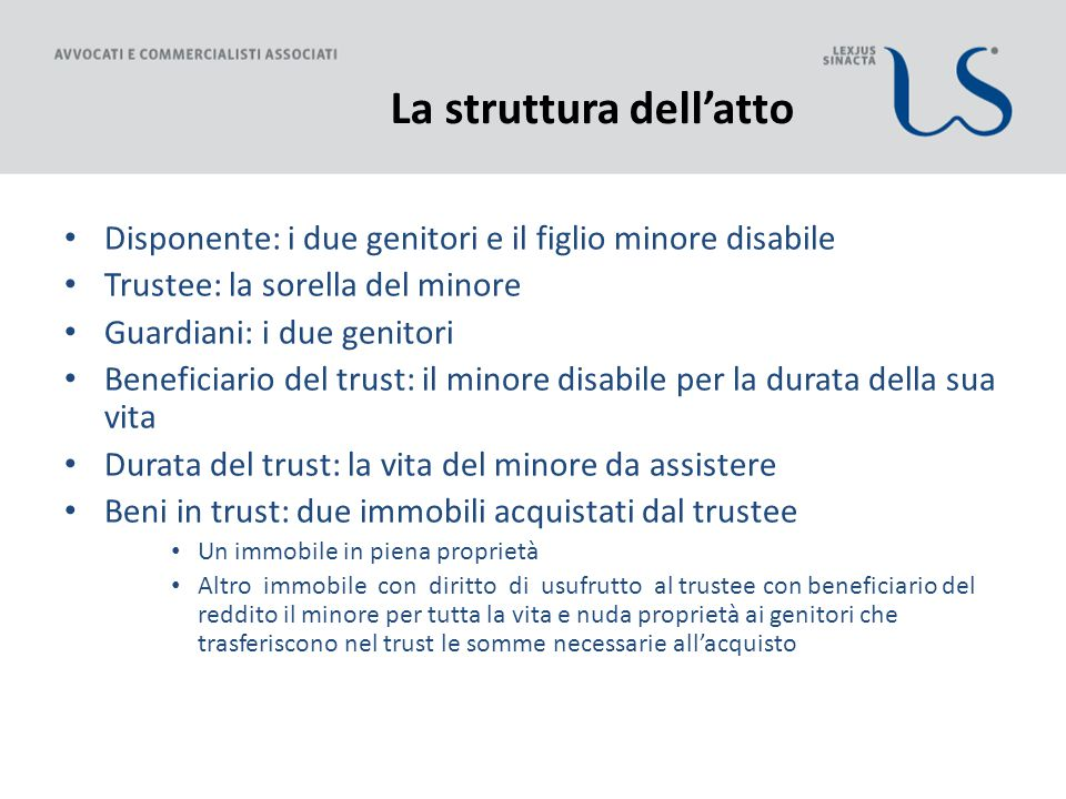 La struttura dell'atto Disponente: i due genitori e il figlio minore disabile Trustee: la sorella del minore Guardiani: i due genitori Beneficiario de