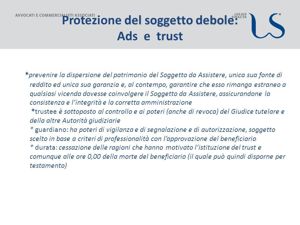 del soggetto debole: Protezione del soggetto debole: Ads e trust * *prevenire la dispersione del patrimonio del Soggetto da Assistere, unica sua fonte