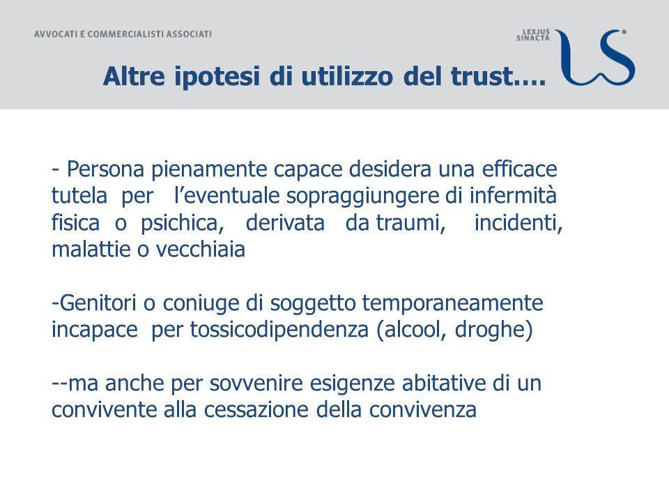 Altre ipotesi di utilizzo del trust…. - Persona pienamente capace desidera una efficace tutela per l'eventuale sopraggiungere di infermità fisica o ps