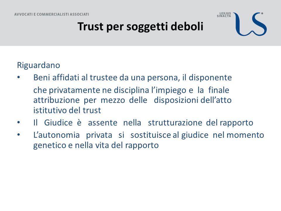 Trust per soggetti deboli Riguardano Beni affidati al trustee da una persona, il disponente che privatamente ne disciplina l'impiego e la finale attri