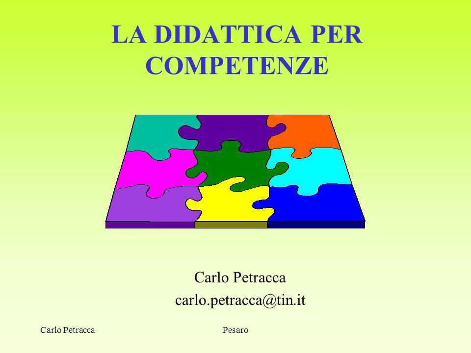 LA DIDATTICA PER COMPETENZE Carlo Petracca carlo.petracca@tin.it PesaroCarlo Petracca