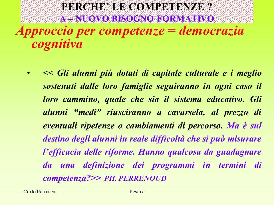 Carlo Petracca Approccio per competenze = democrazia cognitiva > PH. PERRENOUD PERCHE' LE COMPETENZE ? A – NUOVO BISOGNO FORMATIVO Pesaro