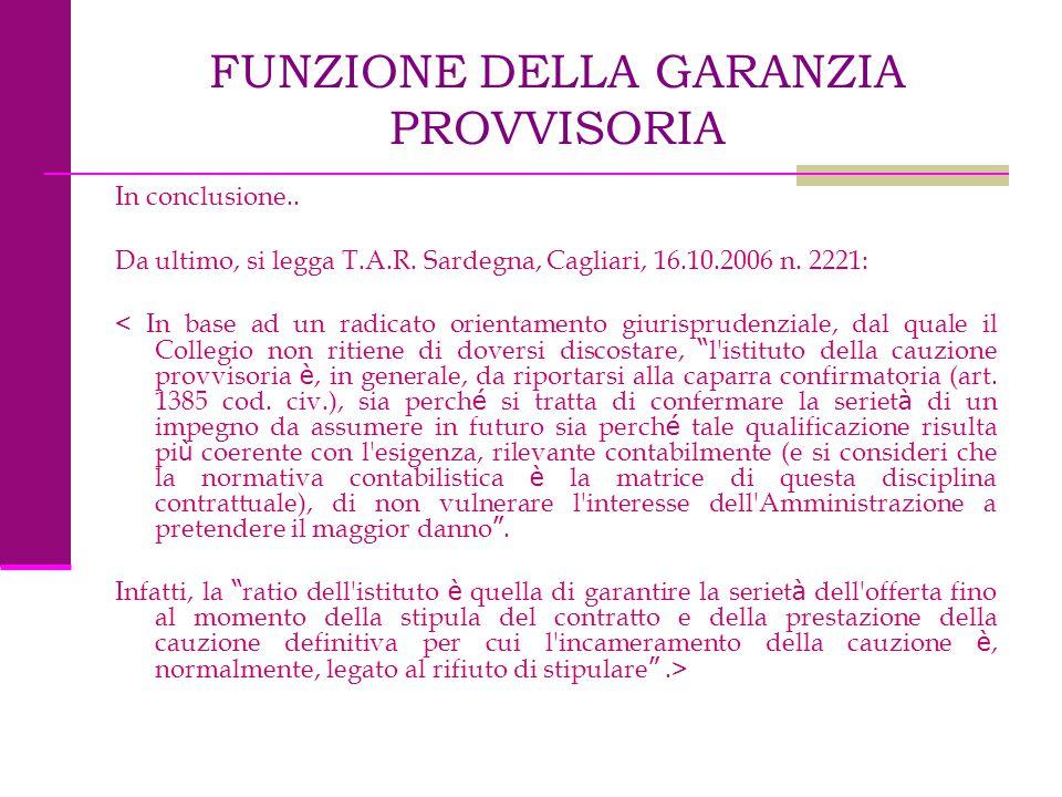 FUNZIONE DELLA GARANZIA PROVVISORIA In conclusione.. Da ultimo, si legga T.A.R. Sardegna, Cagliari, 16.10.2006 n. 2221: < In base ad un radicato orien