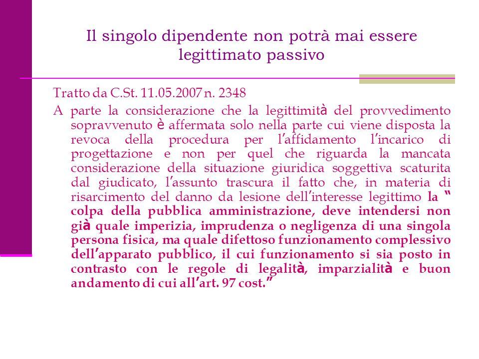 Il singolo dipendente non potrà mai essere legittimato passivo Tratto da C.St. 11.05.2007 n. 2348 A parte la considerazione che la legittimit à del pr