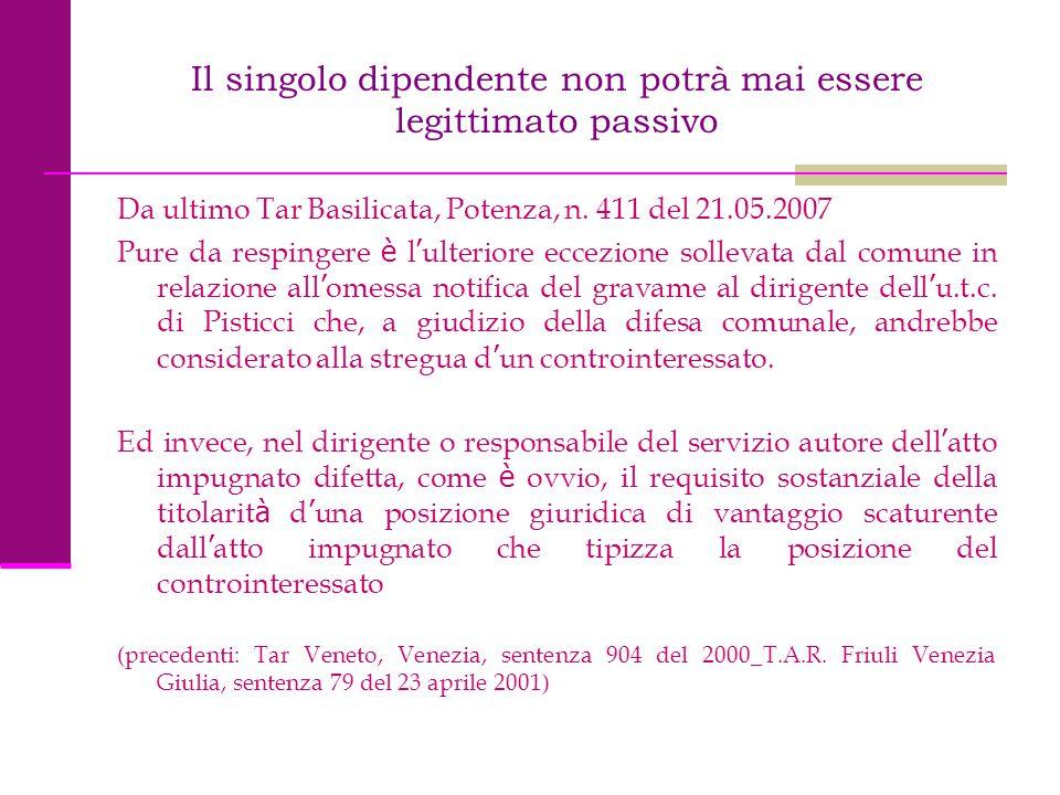 Il singolo dipendente non potrà mai essere legittimato passivo Da ultimo Tar Basilicata, Potenza, n. 411 del 21.05.2007 Pure da respingere è l ' ulter