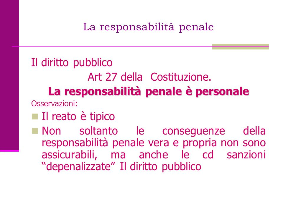 La responsabilità penale Il diritto pubblico Art 27 della Costituzione. La responsabilità penale è personale Osservazioni: Il reato è tipico Non solta