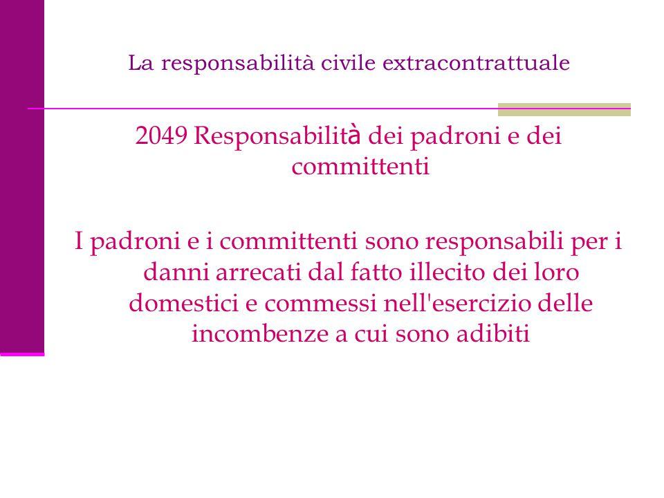 La responsabilità civile extracontrattuale 2049 Responsabilit à dei padroni e dei committenti I padroni e i committenti sono responsabili per i danni
