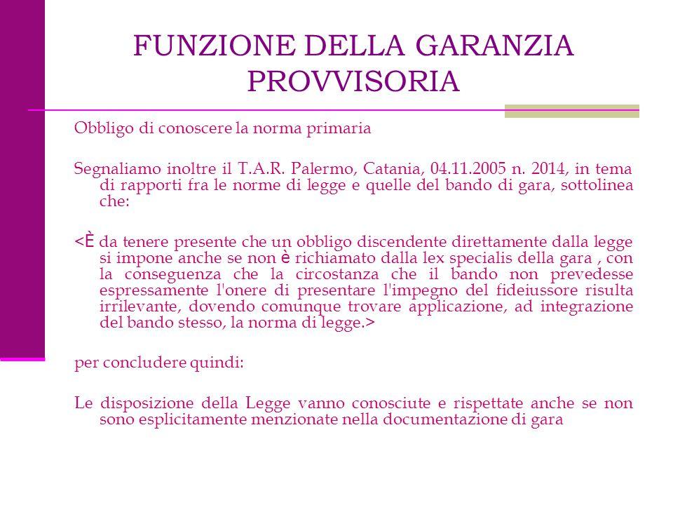 FUNZIONE DELLA GARANZIA PROVVISORIA Obbligo di conoscere la norma primaria Segnaliamo inoltre il T.A.R. Palermo, Catania, 04.11.2005 n. 2014, in tema