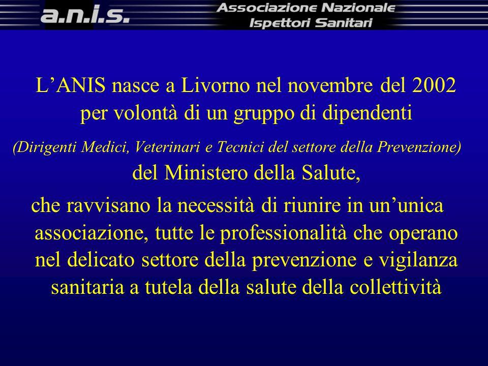 L'ANIS nasce a Livorno nel novembre del 2002 per volontà di un gruppo di dipendenti (Dirigenti Medici, Veterinari e Tecnici del settore della Prevenzione) del Ministero della Salute, che ravvisano la necessità di riunire in un'unica associazione, tutte le professionalità che operano nel delicato settore della prevenzione e vigilanza sanitaria a tutela della salute della collettività