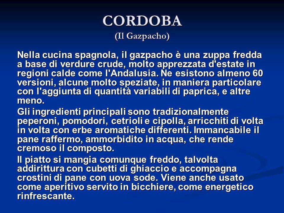 CORDOBA (Il Gazpacho) Nella cucina spagnola, il gazpacho è una zuppa fredda a base di verdure crude, molto apprezzata d'estate in regioni calde come l