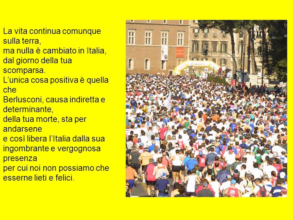 La vita continua comunque sulla terra, ma nulla è cambiato in Italia, dal giorno della tua scomparsa.