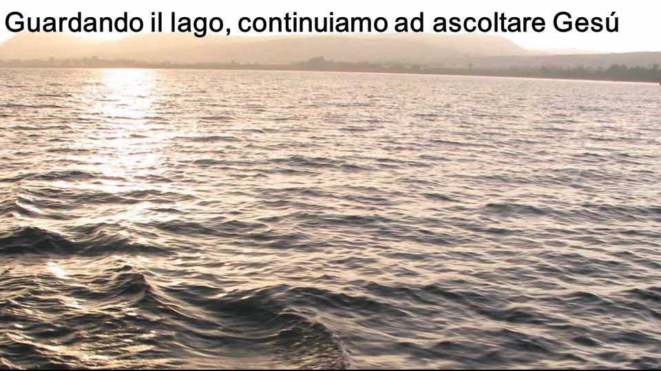 Guardando il lago, continuiamo ad ascoltare Gesú