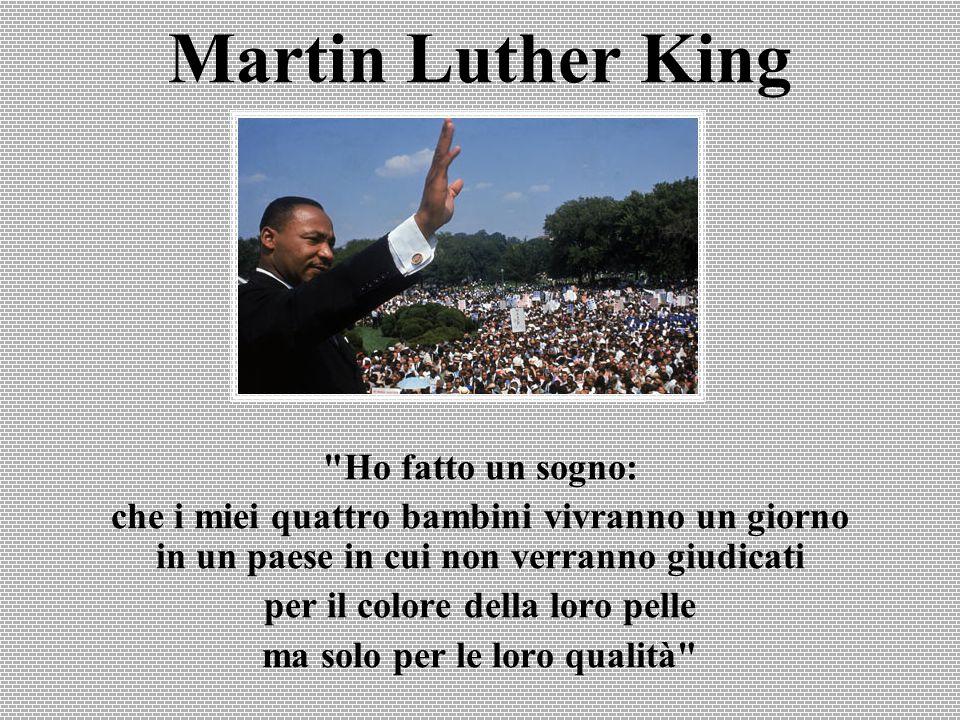 Martin Luther King Ho fatto un sogno: che i miei quattro bambini vivranno un giorno in un paese in cui non verranno giudicati per il colore della loro pelle ma solo per le loro qualità
